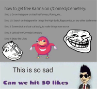 Comedycemetery: how to get free Karma on r/ComedyCemetery:  Step 1: Go on Instagram or sites like Funwaa, iFunny, et..  Step 1.5: Search on Instagram for things like High dude, Ragecomics, or any other bad meme  Step 2: Screenshot and cut out badly, to make things even worse  Step 3: Upload to r/ComedyCemetery  Step 4: Enjoy the Likes  This is so sad  Can we hit 50 likes