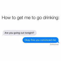 Dank, Drinking, and How To: How to get me to go drinking:  Are you going out tonight?  Okay fine you convinced me  Delivered 😁