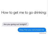 Drinking, Latinos, and Memes: How to get me to go drinking:  Are you going out tonight?  Okay fine you convinced me  Delivered That easy 😅😅😂😂 🔥 Follow Us 👉 @latinoswithattitude 🔥 latinosbelike latinasbelike latinoproblems mexicansbelike mexican mexicanproblems hispanicsbelike hispanic hispanicproblems latina latinas latino latinos hispanicsbelike