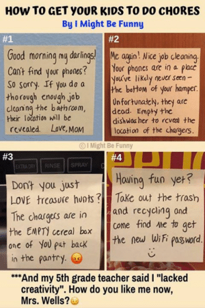 "Dank, Funny, and Love: HOW TO GET YOUR KIDS TO DO CHORES  By I Might Be Funny  #1  #2  ood morning my darlings! gain ! Nice job cleaning  Cant find your phones? Your phones are in a placc  So sorry. If you do a he botom of your hamper  youúve likdly never seen  tho rough enough jab  cltaning the bahfom,  their location will be  revcaled. Love, MoM  Onfortunałcly, they are  dishwas her to rcveal the  location of the chargers.  OI Might Be Funny  #3  EXTRA DRY| | RINSE | | SPRAY |  Dont you just  LOVE trcasore huots Take out the trash  The chasrgers are in  Hoving fun yeH?  and recyaing and  the EMPT) cereal box Coe find me to ger  ane of Yol put back the wii pasword  n the pantry.  And my 5th grade teacher said I ""lacked  creativity"". How do you like me now,  Mrs. Wells? Brilliant!  (via I Might Be Funny)"
