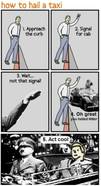 Cool, Hitler, and How To: how to hail a taxi  . Approach  the curb  2. Signal  for cab  3. Wait...  not that signal!  Oh great  you heiled Hitler  5. Act cool <p>卐 ༼ ・ ͜ ʖ ・ ༽ 卐</p>