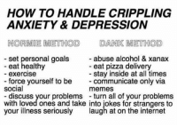 Depression Meme: HOW TO HANDLE CRIPPLING  ANXIETY & DEPRESSION  NORDMOE METHOD DANK METHOD  set personal goals  abuse alcohol & xanax  eat healthy  eat pizza delivery  stay inside at all times  exercise  force yourself to be  communicate only via  social  memes  discuss your problems turn all of your problems  with loved ones and take into iokes for strangers to  your illness seriously  laugh at on the internet