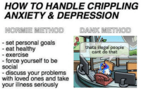 Dank, Goals, and Anxiety: HOW TO HANDLE CRIPPLING  ANXIETY & DEPRESSION  NORMIE METHOD DANK METHOD  set personal goals  eat healthy  thats illegal people  cant do that  - exercise  storae yourself to be  social  discuss your problems  with loved ones and take  your illness seriously https://t.co/KY0Bicpexm