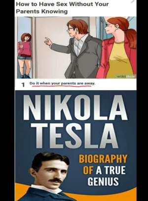 big brain time via /r/memes https://ift.tt/2M5XBlw: How to Have Sex Without Your  Parents Knowing  wiki How  Do it when your parents are away  1  NIKOLA  TESLA  BIOGRAPHY  OF A TRUE  GENIUS big brain time via /r/memes https://ift.tt/2M5XBlw