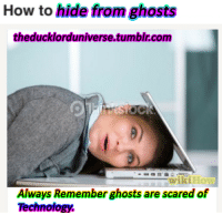 """Tumblr, Blog, and How To: How to hide from ghosts  theducklorduniverse.tumblr.com  Always Rememberghosts are scared of  Technology. <p><a href=""""http://neo-space-foundation-x.tumblr.com/post/166086532499/theducklorduniverse-seems-accurate-thats"""" class=""""tumblr_blog"""">neo-space-foundation-x</a>:</p><blockquote> <p><a href=""""https://theducklorduniverse.tumblr.com/post/165961261635/seems-accurate"""" class=""""tumblr_blog"""">theducklorduniverse</a>:</p> <blockquote><p>Seems accurate<br/></p></blockquote> <p>That's actually not surprising. Imagine victorian ghosts haunting a place, and watch in horror as people update it with witchcraft orbs and box people.</p> </blockquote>"""