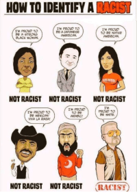 Native American, Politics, and American: HOW TO IDENTIFY A RACIST  I'M PROUD To  BE A STRONG  BLACK WOMAN  I'M PROUD TO  BE A JAPANESE  AMERİCAN  I'M PROUD  TO BE NATIVE  AMERICAN  NOT RACIST  NOT RACIST  NOT RACIST  I'M PROUD TO  E MEXICAN!  VIVA LA RAZA  M PROUD  TO BE  ARABİC!  I'M  PROUD TO  BE WHITE.  NOT RAGIST HOT RACIST RACIST