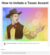"wiki how: How to imitate a Texan Accent  wiki How  6 Learn Texan slang. For example, instead of you all you say""yall'.  rainy kin  it also helps to become a fucking shojo cowboy"