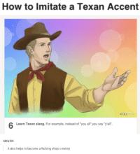 "Thanks WikiHow: How to imitate a Texan Accent  wikiHow  Learn Texan slang. For example, instead of ""you all you say ""yall'.  rainy kin:  it also helps to become a fucking shojo cowboy Thanks WikiHow"