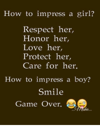 boys smiling: How to impress a girl?  Respect her,  Honor her,  Love her,  Protect her,  Care for her.  How to impress a boy?  Smile  Game Over.