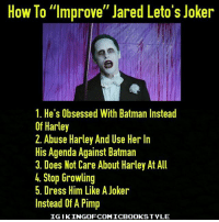 """MAKE THE JOKER GREAT AGAIN. BTW, I don't mind the stupid tattoos even though it's stupid but it's makes him unique. And stop saying shit like HONKA HONKA! DC DCEU DCExtendedUniverse ManOfSteel BvS Batman Superman WonderWoman Aquaman SuicideSquad TheFlash LegendsOfTomorrow Arrow Memes Arrowverse JusticeLeague Constantine Supergirl Darkseid YoungJustice Cyborg GreenLantern Shazam DCMemes TheJoker HarleyQuinn Deadshot Robin Nightwing DCRebirth: How To """"Improve"""" Jared Leto's Joker  1. He's Obsessed With Batman Instead  Of Harley  2. Abuse Harley And Use Her In  His Agenda Against Batman  3. Does Not Care About Harley At All  Stop Growling  5. Dress Him Like A Joker  Instead Of A Pimp  IGIKINGOFCOMICBOOKSTYLE MAKE THE JOKER GREAT AGAIN. BTW, I don't mind the stupid tattoos even though it's stupid but it's makes him unique. And stop saying shit like HONKA HONKA! DC DCEU DCExtendedUniverse ManOfSteel BvS Batman Superman WonderWoman Aquaman SuicideSquad TheFlash LegendsOfTomorrow Arrow Memes Arrowverse JusticeLeague Constantine Supergirl Darkseid YoungJustice Cyborg GreenLantern Shazam DCMemes TheJoker HarleyQuinn Deadshot Robin Nightwing DCRebirth"""