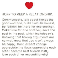 ☺: HOW TO KEEP A RELATIONSHIP.  Communicate, talk about things the  good and bad, build trust. Be honest,  be faithful, be there for one another.  Make time for one another, leave the  past in the past, which includes ex's.  Knowing that having arguments are  normal, know that you won't always  be happy. Don't expect change  appreciate the flaws appreciate each  other become best friends lastly,  love each other unconditionally! ☺