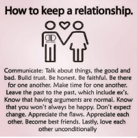 Bad, Ex's, and Friends: How to keep a relationship.  ID  LY 0057  Communicate: Talk about things, the good and  bad. Build trust. Be honest. Be faithful. Be there  for one another. Make time for one another.  Leave the past to the past, which include ex's.  Know that having arguments are normal. Know  that you won't always be happy. Don't expect  change. Appreciate the flaws. Appreciate each  other. Become best friends. Lastly, love each  other unconditionally qwote22