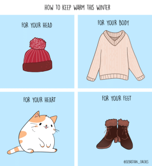 [OC] HOW TO KEEP WARM THIS WINTER: HOW TO KEEP WARM THIS WINTER  FOR YOUR BODY  FOR YOUR HEAD  FOR YOUR FEET  FOR YOUR HEART  @SEBASTIAN_OACHES [OC] HOW TO KEEP WARM THIS WINTER