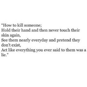 """https://iglovequotes.net/: """"How to kill someone;  Hold their hand and then never touch their  skin again,  See them nearly everyday and pretend they  don't exist,  Act like everything you ever said to them was a  lie."""" https://iglovequotes.net/"""