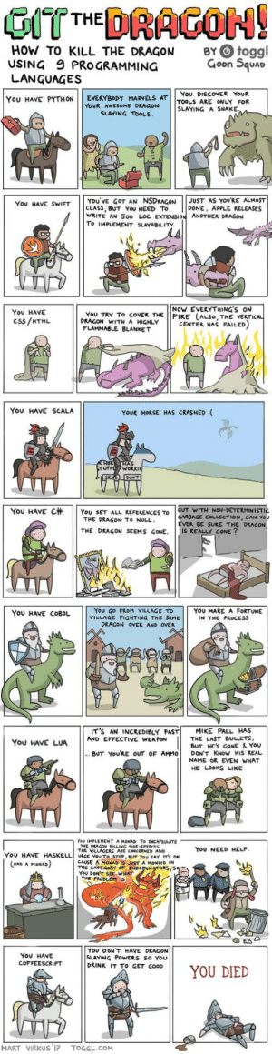 The knight doesnt seem to git it: HOW TO KILL THE DRAGON  USING 9 PROGRAMMING  LANGUAGES  BY O toggl  Goon Squar  You DISCOVER YoUR  YOU HAVE PYTHON | | EVERYBODY MARVELS AT | |TOOLS ARE ONLY FOR  YOUR AWESOME DRAGON  SLAYING A SNAKE  SLAYING TOOLS  YOU'VE GOT AN NSDRAGONJUST AS YOURE ALMOST  CLASS, BUT YoU NEED TO  WRITE AN Soo LOC EXTENSION ANOTHER DRAGON  To IMPLEMENT SLAYABILITY  You HAVE SWIFT  DONE, APPLE RELEASES  NoW EVERYTHING'S ON  You HAVE  Css/HTML  YoU TRY To coVEK THE FIRE (ALSo, THE VERTI  DRAGON WITH A HIGHLY  CENTER HAS FAILED  FLAMMABLE BLANKET  You HAVE SCALA  YOUR HORSE HAS CRASHED :  AS  WORK  YOU HAVE C杄 | | YOU SET ALL REFERENCES TO | BUT WITH NON-DETERMINISTIC  GARBAGE COLLECTION, CAN You  EVER BE SURE THE DRAGON  THE DRAGON TO NULL  THE DRAGON SEEMS GONE. IS REALLY GONE?  YoU GO FRoM VILLAGE TD  VILLAGE FIGHTING THE SAME  YOU HAVE COBOL  YOU MAKE A FORTUNE  IN THE PROCESS  DRAGON OVER AND OVER  IT'S AN INCREDIBLY FAST! MIKE PALL HAS  You HAVE LUAAND EFFECTIVE WANE ES  THE LAST BULLETS,  BUT HES GoNE & YoU  BUT You'RE OUT OF AMMO DON'T KNoW HIS REAL  NAME OR EVEN WHAT  HE LOOKS LIKE  You IMPLEMENT A MONAD To ENCAPSULATE  THE DEAGON KILLING SIDE-EFFECTS  THE VILLAGERS ARE CONCERNED AND  YoU NEED HELP  YOU HAVE HASELLI URGE YOU To STOP, BUT YOU SAY IT'S OK  CAUSE AMONAD IS JUST A MONOID IN  THE CATEGORY OF ENDOFUNSTORS,S  YoU DONT SEE WHAT  AND A MoNAD  THE PROBLEM  YOU DONT HAVE DRAGON  SLAYING PoWERS So You  DRINK IT To GET GOOD  ON11 YOU DIED  You HAVE  COFFEESCRIPT  MART VIRKUS 17 TOGGL.COM The knight doesnt seem to git it