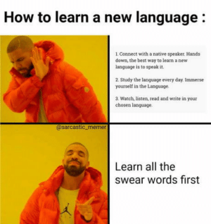 Narcos, Netflix, and Thank You: How to learn a new language:  L Connect with a native speaker. Hands  down, the best way to learn a new  language is to speak it.  2. Study the language every day. Immerse  yourself in the Language  3. Watch, listen, read and write in your  chosen language.  @sarcastic memer  Learn all the  swear words first Thank you Narcos (Netflix)