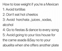 Cheetos, Memes, and Alcohol: How to lose weight if you're a Mexican  1: Avoid tortillas  2: Don't eat hot cheetos  3: Avoid horchata , juices, sodas,  alcohol  4: Go to fiestas & dance to every song  5: Avoid going to your tios house for  the carne asada &Say no to your  abuelita when she offers another plate Sounds like starvation