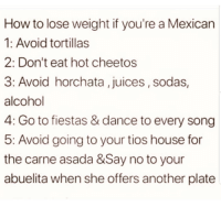 Cheetos, Latinos, and Memes: How to lose weight if you're a Mexican  1: Avoid tortillas  2: Don't eat hot cheetos  3: Avoid horchata , juices, sodas,  VOI  alcohol  4: Go to fiestas & dance to every song  5: Avoid going to your tios house for  the carne asada &Say no to your  abuelita when she offers another plate *Latinos 😂😂 🔥 Follow Us 👉 @latinoswithattitude 🔥 latinosbelike latinasbelike latinoproblems mexicansbelike mexican mexicanproblems hispanicsbelike hispanic hispanicproblems latina latinas latino latinos hispanicsbelike