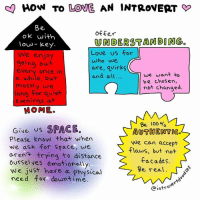 Introvert, Low Key, and Memes: How TO LOVE AN INTROVERT  Be  offer  OK with  UNDERSTANDING  low- Key.  Love us for  We enjoy  who we  going out  ore, quirks  every once in  we want to  and all  a while, but  be chosen,  mostly we  not changed.  long for quiet  evenings at  HOME.  Be 100  Give US  SPACE.  AUTHENTIC.  Please know that when  We can accept  We ask for space, we  flaws, but not  aren't trying to distance  facades.  ourselves emotionally,  we just have a physical  Be real.  need for down time  Cintro We ❤️ Introvert Doodles!!