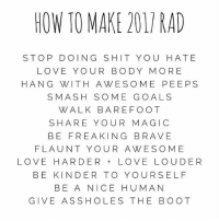 Memes, Smashing, and Boots: HOW TO MAKE 201 RAD  STOP DOING S HIT YOU HATE  LOVE YOUR BODY MORE  HAN G WITH A WE SOME PEEPS  SMASH SOME GOALS  WALK BARE FOOT  SHARE YOU  MAGIC  BE FREAKING BRAVE  FLAUNT YOUR A WES OME  LOVE HARDER LOVE LOUDER  BE KINDER TO YOUR SELF  BE A NICE HUMAN  GIVE AS SHO LES THE BOOT