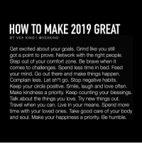 Some wise words for 2019 By @vexking: HOW TO MAKE 2019 GREAT  BY VEX KING | @ VEXKING  Get excited about your goals. Grind like you stil  got a point to prove. Network with the right people.  Step out of your comfort zone. Be brave when it  comes to challenges. Spend less time in bed. Feed  your mind. Go out there and make things happen.  Complain less. Let sh*t go. Stop negative habits.  Keep your circle positive. Smile, laugh and love often.  Make kindness a priority. Keep counting your blessings  Talk about the things you love. Try new things out.  Travel when you can. Live in your means. Spend more  time with your loved ones. Take good care of your body  and soul. Make your happiness a priority. Be humble. Some wise words for 2019 By @vexking