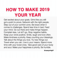 This is truth! 🙌: HOW TO MAKE 2019  YOUR YEAR  Get excited about your goals. Grind like you still  got a point to prove. Network with the right people.  Step out of your comfort zone. Be brave when it  comes to challenges. Spend less time in bed. Feed  your mind. Go out there and make things happen.  Complain less. Let sh*t go. Stop negative habits.  Keep your circle positive. Smile, laugh and love often.  Make kindness a priority. Keep counting your blessings.  Talk about the things you love. Try new things out.  Travel when you can. Live in your means. Spend more  time with your loved ones. Take good care of your body  and soul. Make your happiness a priority. Be humble.  @ newyorkgirl This is truth! 🙌