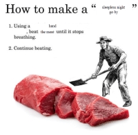 me irl: How to make a  1. Using a  hand  beat the meat until it stops  breathing.  2. Continue beating.  sleepless night  go by me irl