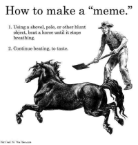 "how to make a: How to make a ""meme.""  1. Using a shovel, pole, or other blunt  object, beat a horse until it stops  breathing.  2. Continue beating, to taste.  Married To The Sea.com"