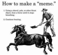 "Meme, Horse, and How To: How to make a ""meme.""  1. Using a shovel, pole, or other blunt  object, beat a horse until it stops  breathing.  2. Continue beating. meirl"