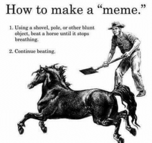 "Dank, Meme, and Memes: How to make a ""meme.""  1. Using a shovel, pole, or other blunt  object, beat a horse until it stops  breathing.  2. Continue beating. meirl by BankaiRasenshuriken MORE MEMES"