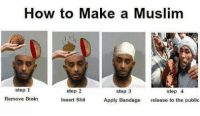 Muslim: How to Make a Muslim  step 1  step 3  step 4  step 2  Remove Brain  Insert Shit  Apply Bandage release to the public
