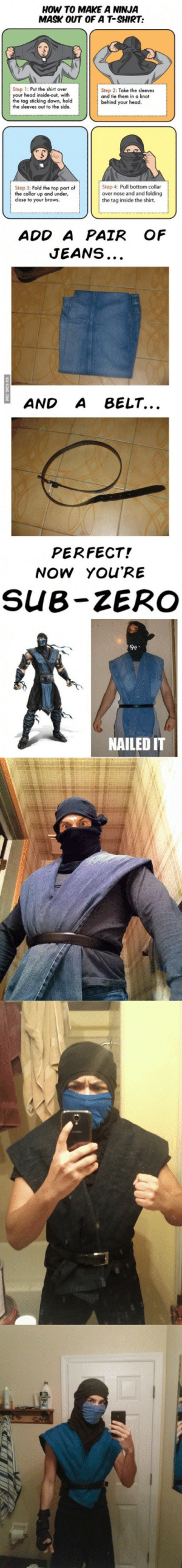 trill-la-kill: m-muscle-chan:  betenoiresmash:  How to suddenly become Sub-Zero of Mortal Kombat…    LMFAO RAIDEN : HOW TO MAKE A NINJA  MASK OUT OF A T-SHIRT:  Step 1: Put the shirt over  your head inside-out, with  the tag sticking down, hold  the sleeves out to the side  Step 2: Take the sleeves  and tie them in a knot  behind your head  Step 3: Fold the top part of  the collar up and under,  close to your brows.  Step 4: Pull bottom collar  over nose and and folding  the tag inside the shirt.  ADD A PAIR OF  JEANS  AND A BELT...  PERFECT!  NOW YOU'RE  SUB-ZERO  骑,  NAILED IT trill-la-kill: m-muscle-chan:  betenoiresmash:  How to suddenly become Sub-Zero of Mortal Kombat…    LMFAO RAIDEN