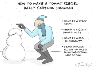 Cartoon, How To, and How: HOw TO MAKE A TOMMY SIEGEL  DALLY CARTOON SNOWMAN  0  GIVE IT A STICK  MOUTH  THEN PUT A GLANT  SHNOZ2 ON IT  . GIVE IT A BIG  OL' SNOWBUTT  . STAND IN PLACE  ALL DAY TO HOLD A  FLOATING EYEBALL  MADE OF COAL how to make a Tommy Siegel Daily Cartoon Snowman [OC]