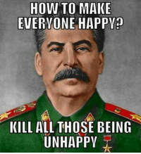 HOW TO MAKE  EVERYONE HAPPY?  KILL ALL THOSE BEING  UNHAPPY Thats another point of view :P ~Julius Follow for more :D tankhumor stalin kill everyone ww1 worldwarone ww2 worldwartwo timetolaugh stalin tank battlefield soviet russia mussolini italy germany battlefront poland hitler roasted ww2memes greece europe france merkel putin trump erdogan