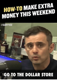 Advice, Memes, and Money: HOW-TO MAKE EXTRA  MONEY THIS WEEKEND  @GARY VEE  GO TO THE DOLLAR STORE Advice for people who want to make an extra buck .. who's making money this weekend?? 🔥🔥