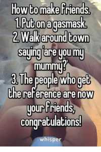 Friends, Memes, and Congratulations: How to make friends  1P k  ut onagasmas  Walkaround COWn  saying are youmy  mummu?  e people who ge  the reference are now  your Friends  congratulations  whisper