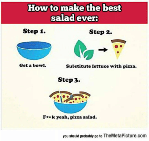 lolzandtrollz:  Preparing A Great Salad: How to make the best  salad ever  Step i.  Step 2.  Get a bow.  Substitute lettuce with pizza.  Step 3.  F**k yeah, pizza salad.  you should probably go to TheMetaPicture.com lolzandtrollz:  Preparing A Great Salad