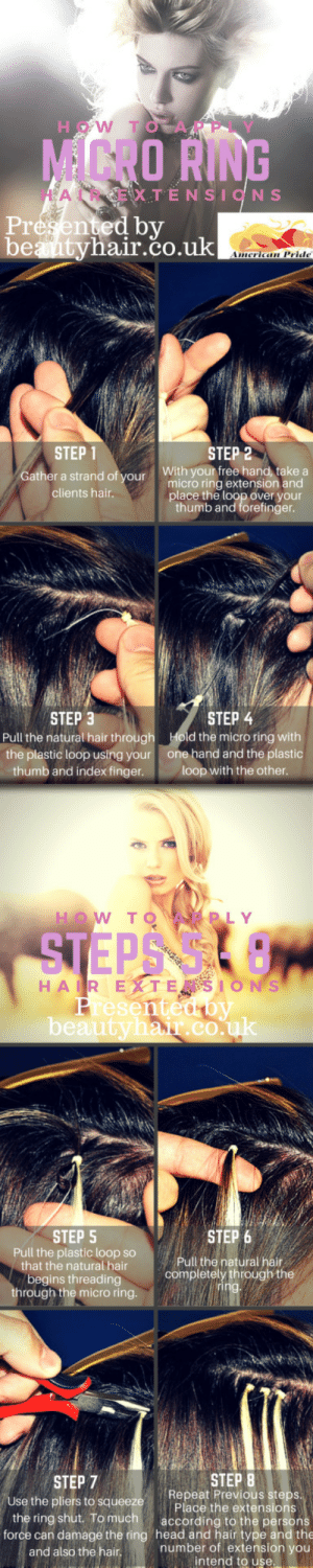 londonhornet:  How To Apply Micro Ring Hair Extensions: HOW TO  MCRO RING  A  X TÈNSION S  Presented by  beantyhair.co.uk  American Pride  STEP 1  STEP 2  With your free hand, take a  Gather a strand of your  micro ring extension and  place the loop over your  thumb and forefinger.  clients hair.  STEP 3  STEP 4  Pull the natural hair through  Hold the micro ring with  one hand and the plastic  loop with the other.  the plastic loop using your  thumb and index finger.  HOW TO  PLY  STEPS  HAIR EXTESIONS  Presentedoy  beautyhair.co.uk  STEP 5  Pull the plastic loop so  that the natural hair  STEP 6  Pull the natural hair  completely through the  ring.  begins threading  through the micro ring.  STEP 8  Repeat Previous steps.  Place the extensions  according to the persons  STEP 7  Use the pliers to squeeze  the ring shut. To much  force can damage the ring head and hair type and the  number of extension you  intend to use.  and also the hair. londonhornet:  How To Apply Micro Ring Hair Extensions