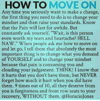 "YEP: HOW TO MOVE ON  Any time you seriously want to make a change,  the first thing you need to do is to change your  mindset and then raise your standards. Know  that the Pain will last for awhile. But  constantly ask yourself, ""Wait, is this person  even worth my tears and heartache? HELL  NAW."" When people ask me how to move on  and let go, I tell them that absolutely the most  important thing is to change what you demand  of YOURSELF and to change your mindset  because that pain is consuming you and  clouding your judgement. THINK! I know that  it hurts that you don't have them, but NEVER  forget how much it hurt when you did have  them. 9 times out of 10, all they deserve from  you is forgiveness and front row seats to your  recovery, WITHOUT them. @HoracioJones YEP"