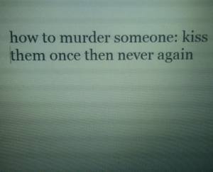 never again: how to murder someone: kiss  them once then never again