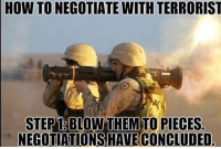 Memes, 🤖, and Mariners: HOW TO NEGOTIATE WITH TERRORIST  STEP1 BLOW THEM TO PIECES  NEGOTIATIONS HAVECONCLUDED. . ✅ Double tap the pic ✅ Tag your friends ✅ Check link in my bio for badass stuff - usarmy 2ndamendment soldier navyseals gun flag army operator troops tactical sniper armedforces k9 weapon patriot marine usmc veteran veterans usa america merica american coastguard airman usnavy militarylife military airforce libertyalliance