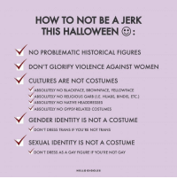 "Halloween, Hello, and Kkk: HOW TO NOT BE A JERK  THIS HALLOWEEN  NO PROBLEMATIC HISTORICAL FIGURES  DON'T GLORIFY VIOLENCE AGAINST WOMEN  CULTURES ARE NOT COSTUMES  ABSOLUTELY NO BLACKFACE, BROWNFACE, YELLOWFACE  BSOLUTELY NO RELIGIOUS GARB (I.E. HJABS, BINDIS, ETC.)  ABSOLUTELY NO NATIVE HEADDRESSES  ABSOLUTELY NO GYPSY-RELATED COSTUMES  GENDER IDENTITY IS NOT A COSTUME  DON'T DRESS TRANS IF YOU'RE NOT TRANS  SEXUAL IDENTITY IS NOT A COSTUME  ﹀DON'T DRESS AS A GAY FIGURE IF YOU'RE NOT GAY  HELLO GIGGLES rizzlefu:  sari-y-fawr:  raven-against-bullshit:  rallythedead: sari-y-fawr:   yourownpetard:  Is this bait?  This is the only acceptable costume allowed this year. Thank you    A white hood? KKK much?  @sari-y-fawr  confirmed nazi!  Fixed it.  Better   Dress as Hitler, dress as Trump dress as people who are seen as hated it's Halloween you're no condoning them you're taking the piss out of them.  It's Halloween have fun.  Lmao wtf is the litmus test for ""problematic historical figures""?"