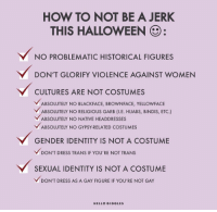 garb: HOW TO NOT BE A JERK  THIS HALLOWEEN:  NO PROBLEMATIC HISTORICAL FIGURES  DON'T GLORIFY VIOLENCE AGAINST WOMEN  CULTURES ARE NOT COSTUMES  ABSOLUTELY NO BLACKFACE, BROWNFACE, YELLOWFACE  BSOLUTELY NO RELIGIOUS GARB (I.E. HIJABS, BINDIS, ETC.)  ABSOLUTELY NO NATIVE HEADDRESSES  ABSOLUTELY NO GYPSY-RELATED COSTUMES  GENDER IDENTITY IS NOT A COSTUME  DON'T DRESS TRANS IF YOU'RE NOT TRANS  SEXUAL IDENTITY IS NOT A COSTUME  DON'T DRESS AS A GAY FIGURE IF YOU'RE NOT GAY  HELLO GIGGLES