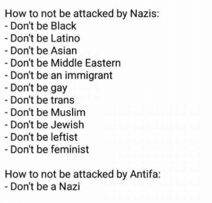 Asian, Muslim, and Black: How to not be attacked by Nazis:  Don't be Black  Don't be Latino  Don't be Asian  - Don't be Middle Eastern  Don't be an immigrant  Don't be gay  Don't be trans  Don't be Muslim  Don't be Jewish  - Don't be leftist  - Don't be feminist  How to not be attacked by Antifa:  Don't be a Nazi Don't be a Nazi. It ain't that hard