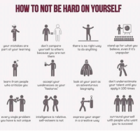 Anaconda, Memes, and Express: HOW TO NOT BE HARD ON YOURSELF  stand up for what you  believe. even if its  don't compare  yourself to others  because you are not  them  there is no right way  to do anything  your mistakes are  part of your learning  learn from people  who criticize you  accept your  weaknesses as your  features  look at your past as  an adventurous  biography  don't underestimate  your talent until you  apply it 100 times  every single problem  you have is not unique  intelligence is relative.  self-esteem is not  express your anger  in a creative way  surround yourself  with people who want  you to succeed https://t.co/0VBzb8NhFM