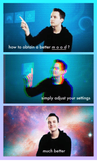 "Mood, Reddit, and How To: how to obtain a better mood?  simply adjust your settings  much better <p>[<a href=""https://www.reddit.com/r/surrealmemes/comments/848hk6/simply_adjust_moodexe_settings/"">Src</a>]</p>"