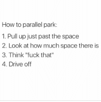 "Life, Memes, and Drive: How to parallel park:  1. Pull up just past the space  2. Look at how much space there is  3. Think ""fuck that""  4. Drive off Life is too short to parallel park 😏 Follow @thespeckyblonde @thespeckyblonde @thespeckyblonde @thespeckyblonde"
