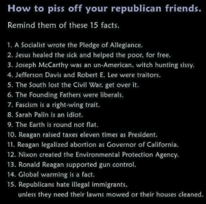 Socialist: How to piss off your republican friends.  Remind them of these 15 facts.  1. A Socialist wrote the Pledge of Allegiance.  2. Jesus healed the sick and helped the poor, for free.  3. Joseph McCarthy was an un-American, witch hunting sissy  4. Jefferson Davis and Robert E. Lee were traitors.  5. The South lost the iv War, get over it.  6. The Founding Fathers were liberals.  7. Fascism is a right-wing trait  8. Sarah Palin is an idiot  9. The Earth is round not flat  10. Reagan raised taxes eleven times as President.  11. Reagan legalized abortion as Governor of California.  12. Nixon created the Environmental Protection Agency.  13. Ronald Reagan supported gun control  14. Global warming is a fact.  15. Republicans hate illegal immigrants  unless they need their lawns mowed or their houses cleaned