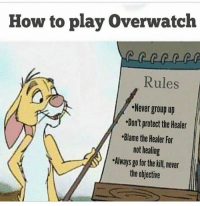 Memes, Ps4, and Xbox: How to play Overwatch  Rules  Never group up  Don't protect the Healer  Blame the Healer For  not healing  Always go for the kill never  the objective Follow me @jaxramse for daily content Check out @gamiing.memes @gamersbanter @gamingposts.ig @thecodgamers cod codmeme codmemes callofduty callofdutymeme callofdutymemes gfuel game infinitewarfare IW Rs6 rainbow6siege mwr gaming gamingmemes gamer battlefield battlefield1 gta gtav gta5 gtavonline bo2 bo3 csgo modding xbox xboxone ps4 pc
