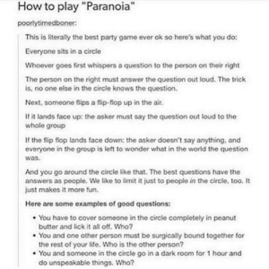 "Life, Party, and Best: How to play ""Paranoia""  poorlytimedboner:  This is literally the best party game ever ok so here's what you do:  Everyone sits in a circle  Whoever goes first whispers a question to the person on their right  The person on the right must answer the question out loud. The trick  is, no one else in the circle knows the question.  Next, someone flips a flip-flop up in the air.  If it lands face up: the asker must say the question out loud to the  whole group  If the flip flop lands face down: the asker doesn't say anything, and  everyone in the group is left to wonder what in the world the question  was  And you go around the circle like that. The best questions have the  answers as people. We like to limit it just to people in the circle. too. It  just makes it more fun.  Here are some examples of good questions:  . You have to cover someone in the circle completely in peanut  . You and one other person must be surgically bound together for  . You and someone in the circle go in a dark room for 1 hour and  butter and lick it all off. Who?  the rest of your life. Who is the other person?  do unspeakable things. Who? How to play paranoia"